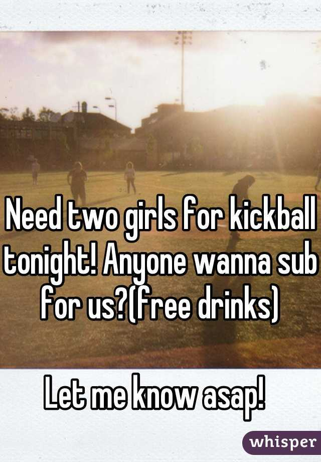 Need two girls for kickball tonight! Anyone wanna sub for us?(free drinks)  Let me know asap!