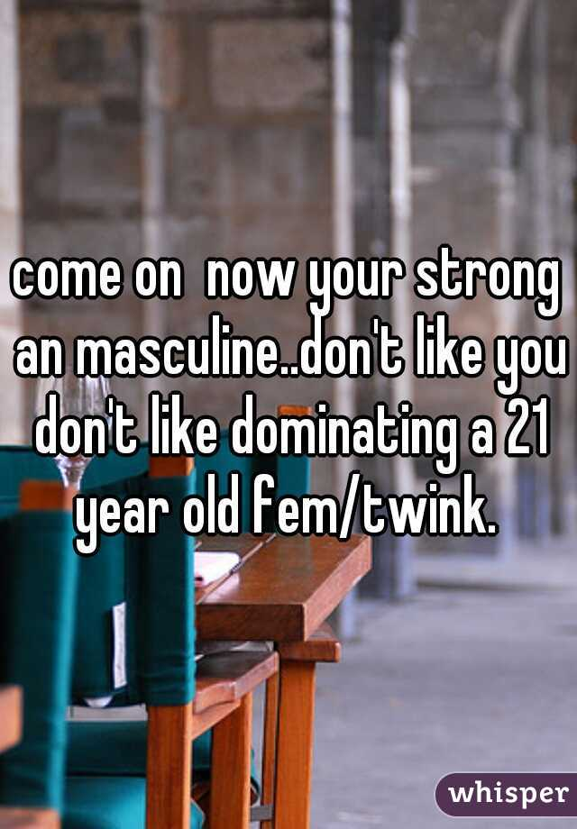 come on  now your strong an masculine..don't like you don't like dominating a 21 year old fem/twink.