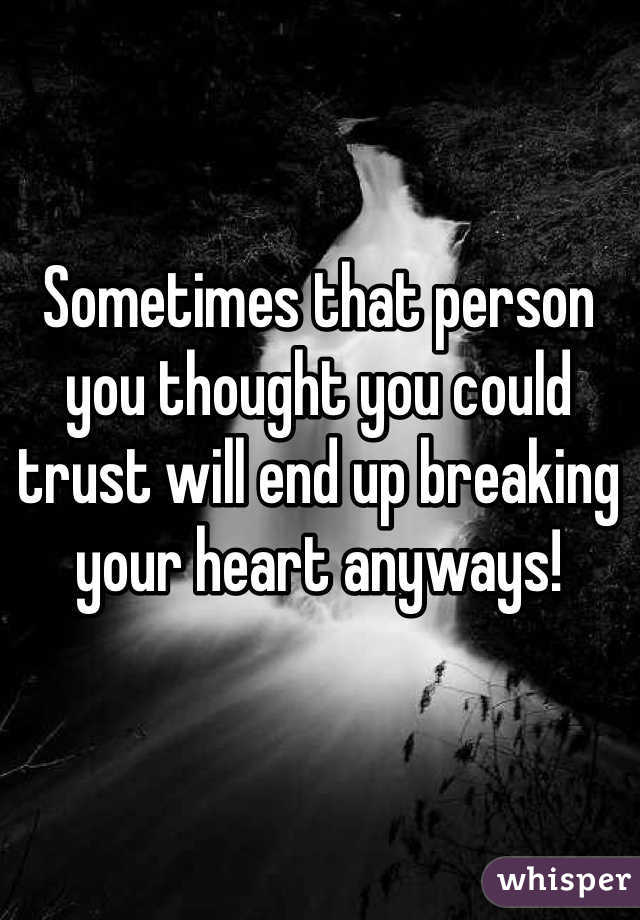 Sometimes that person you thought you could trust will end up breaking your heart anyways!