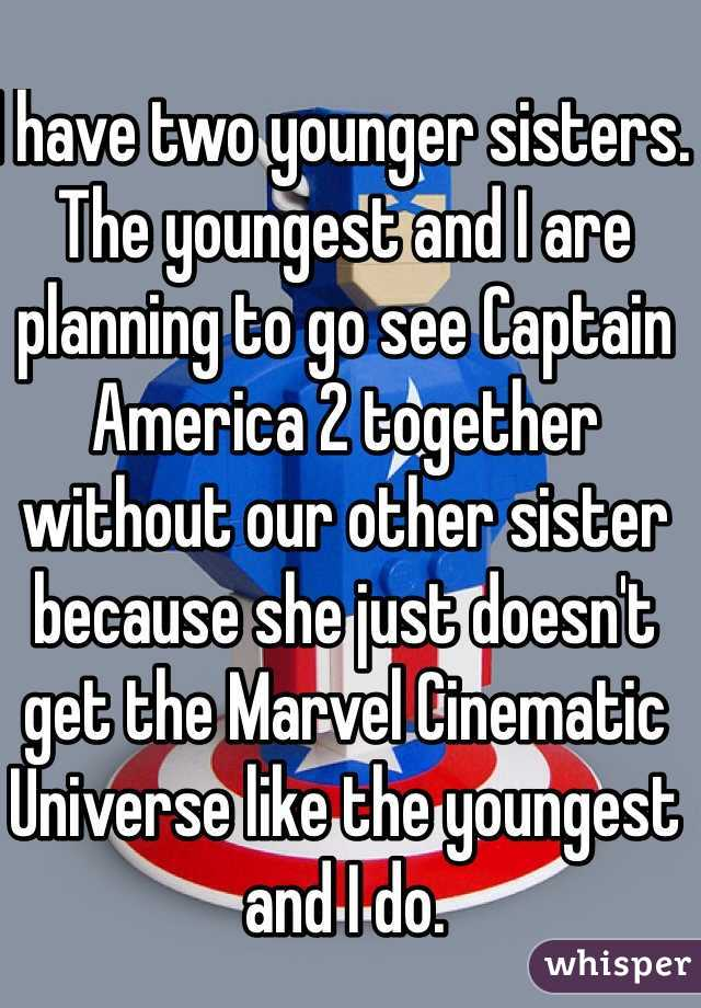 I have two younger sisters. The youngest and I are planning to go see Captain America 2 together without our other sister because she just doesn't get the Marvel Cinematic Universe like the youngest and I do.