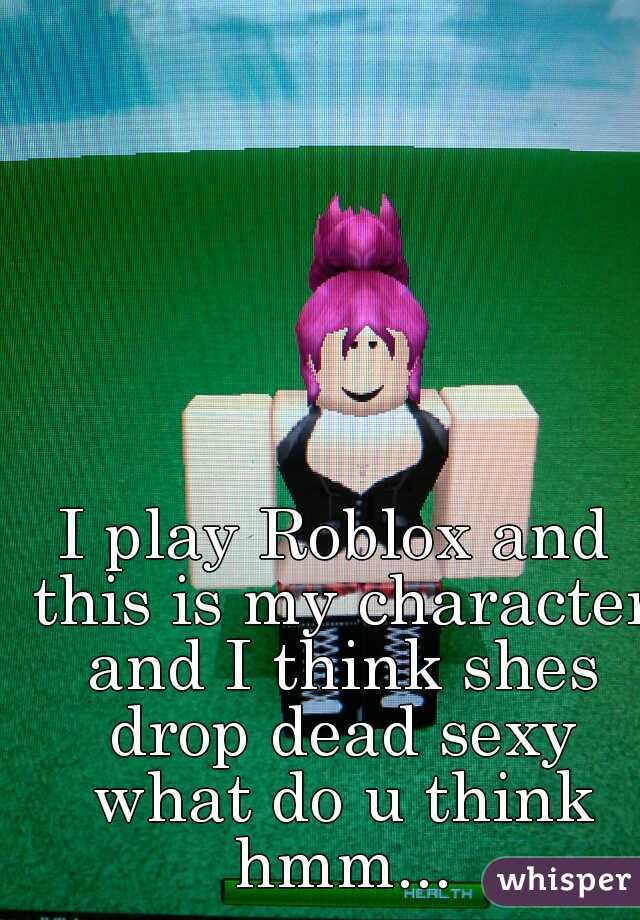 I play Roblox and this is my character and I think shes drop dead sexy what do u think hmm...