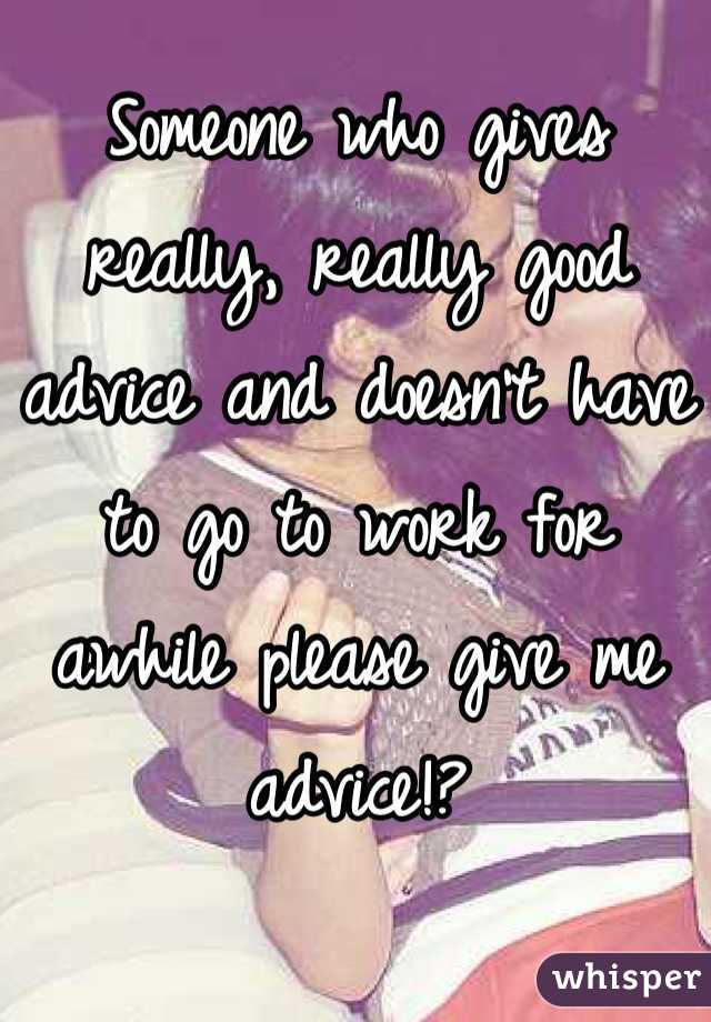Someone who gives really, really good advice and doesn't have to go to work for awhile please give me advice!?