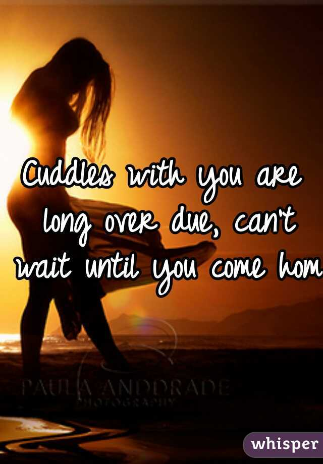 Cuddles with you are long over due, can't wait until you come home