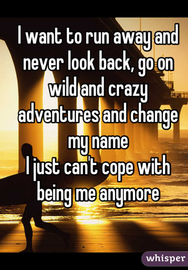 I want to run away and never look back, go on wild and crazy adventures and change my name I just can't cope with being me anymore