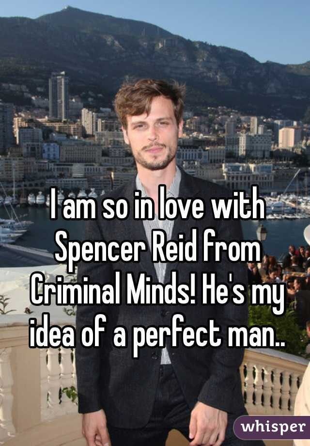 I am so in love with Spencer Reid from Criminal Minds! He's my idea of a perfect man..