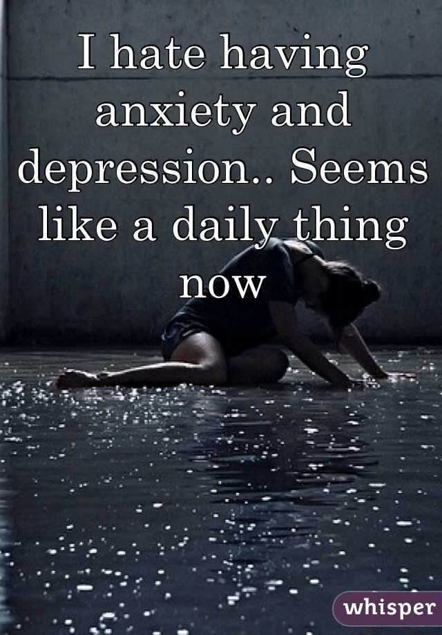 I hate having anxiety and depression.. Seems like a daily thing now