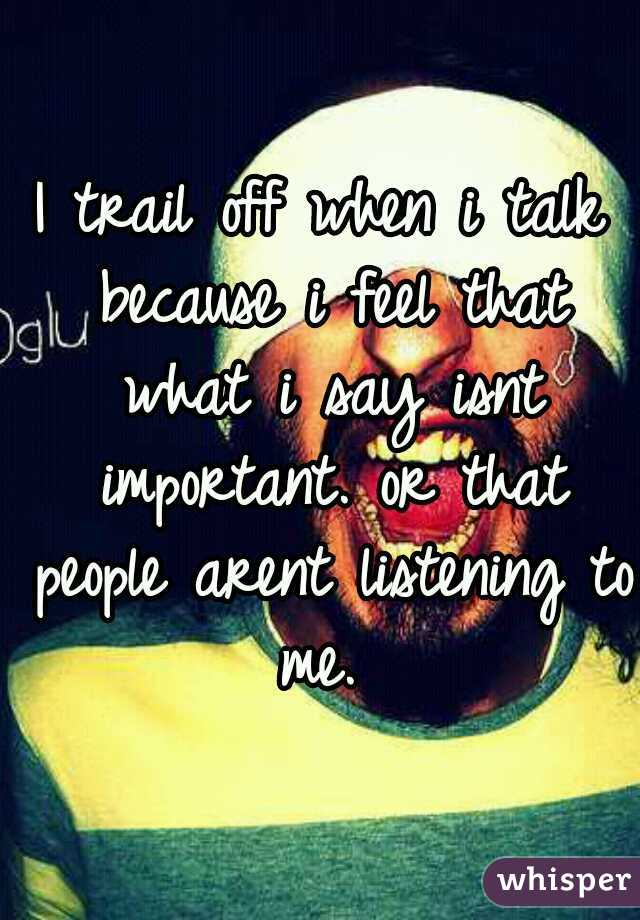 I trail off when i talk because i feel that what i say isnt important. or that people arent listening to me.