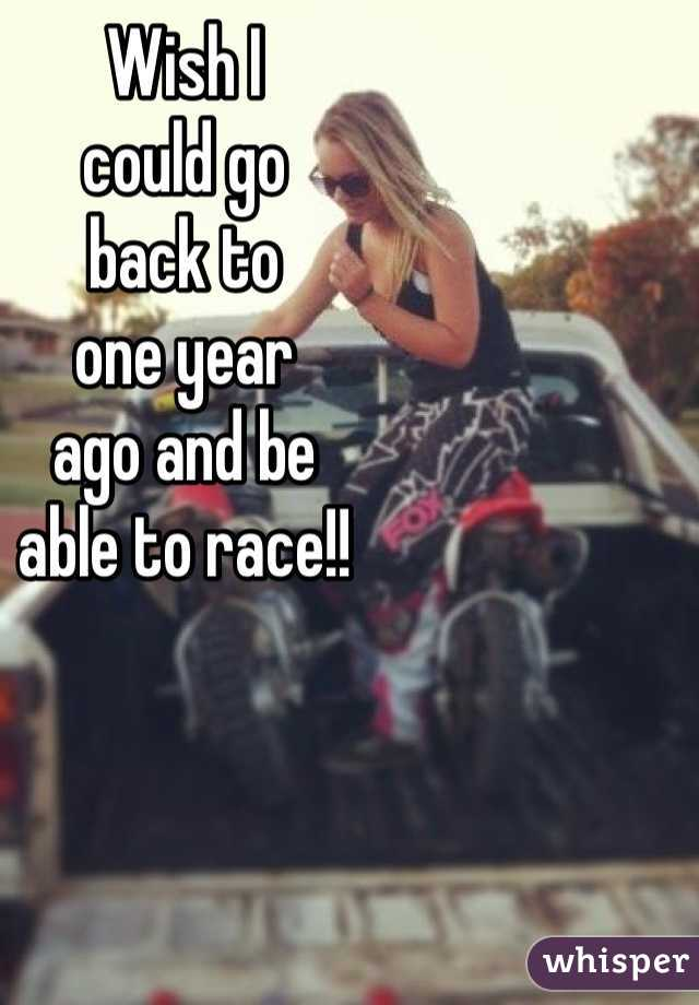 Wish I could go back to one year  ago and be able to race!!