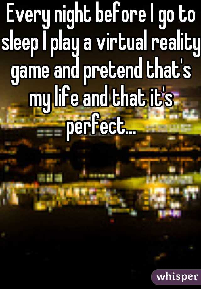 Every night before I go to sleep I play a virtual reality game and pretend that's my life and that it's perfect...