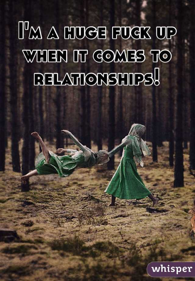 I'm a huge fuck up when it comes to relationships!