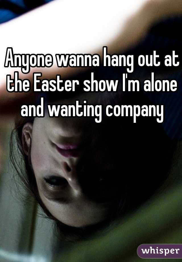 Anyone wanna hang out at the Easter show I'm alone and wanting company