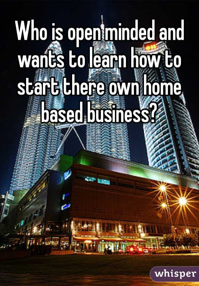 Who is open minded and wants to learn how to start there own home based business?