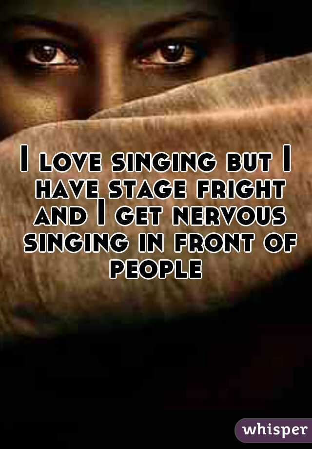 I love singing but I have stage fright and I get nervous singing in front of people