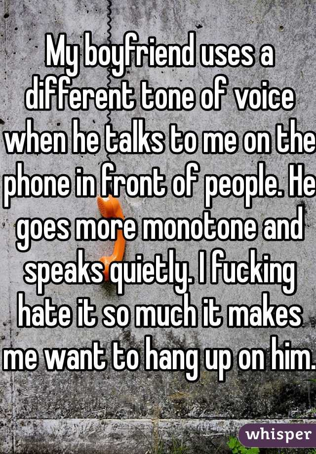 My boyfriend uses a different tone of voice when he talks to me on the phone in front of people. He goes more monotone and speaks quietly. I fucking hate it so much it makes me want to hang up on him.