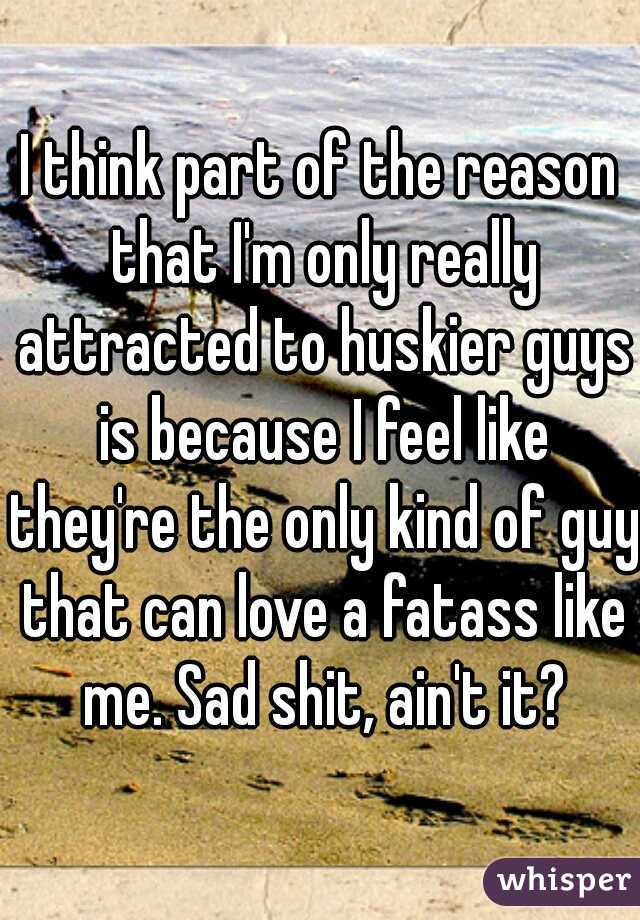 I think part of the reason that I'm only really attracted to huskier guys is because I feel like they're the only kind of guy that can love a fatass like me. Sad shit, ain't it?