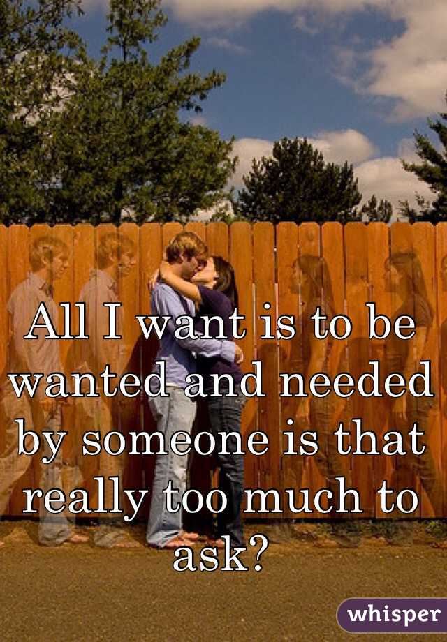 All I want is to be wanted and needed by someone is that really too much to ask?