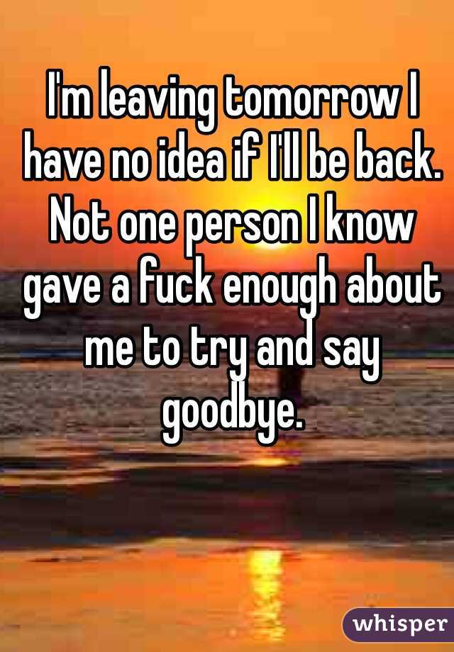 I'm leaving tomorrow I have no idea if I'll be back. Not one person I know gave a fuck enough about me to try and say goodbye.