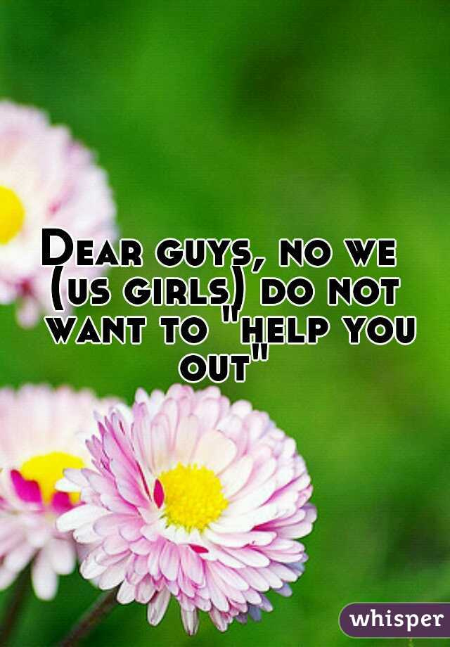 "Dear guys, no we  (us girls) do not want to ""help you out"""