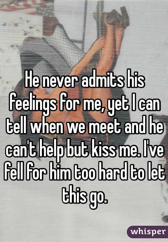 He never admits his feelings for me, yet I can tell when we meet and he can't help but kiss me. I've fell for him too hard to let this go.
