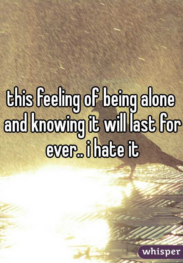 this feeling of being alone and knowing it will last for ever.. i hate it