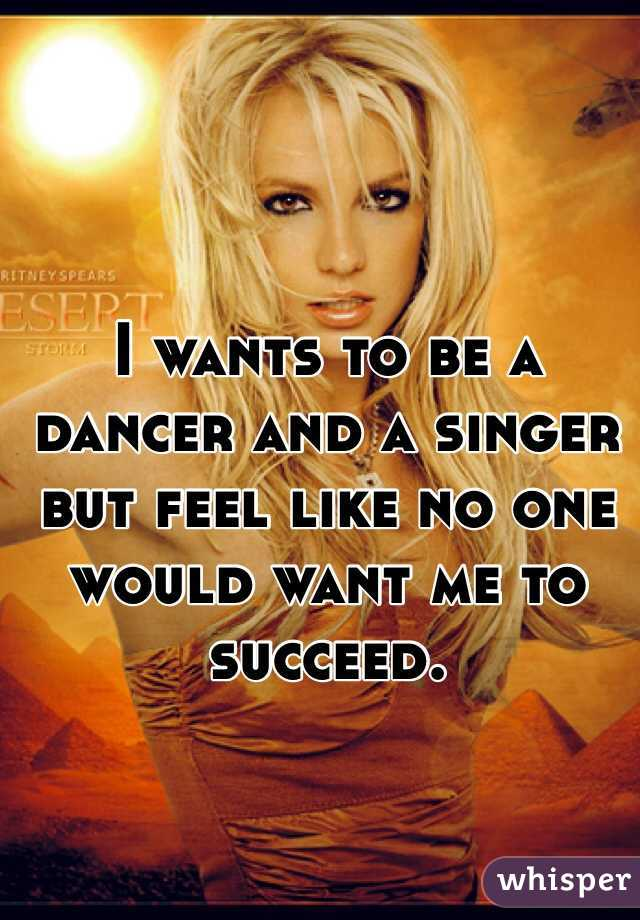 I wants to be a dancer and a singer but feel like no one would want me to succeed.