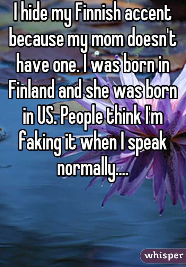 I hide my Finnish accent because my mom doesn't have one. I was born in Finland and she was born in US. People think I'm faking it when I speak normally....