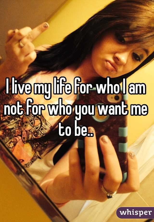 I live my life for who I am not for who you want me to be..