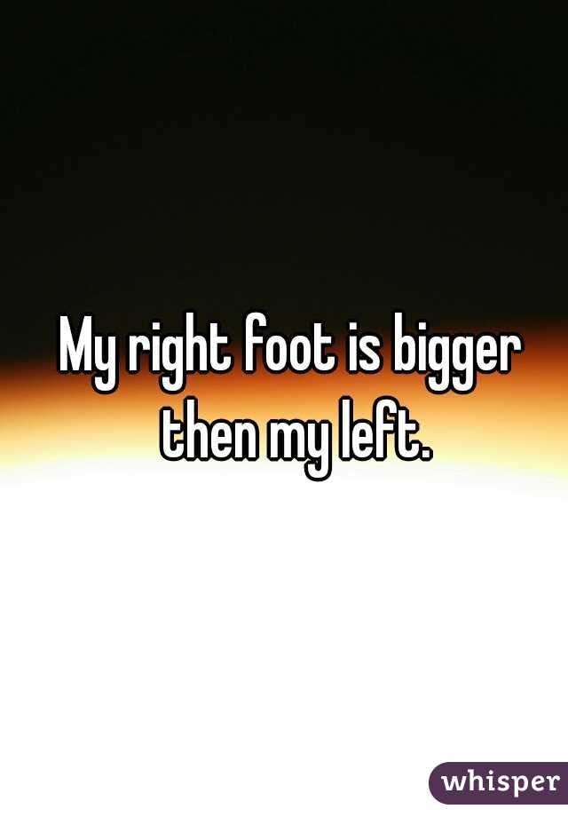 My right foot is bigger then my left.