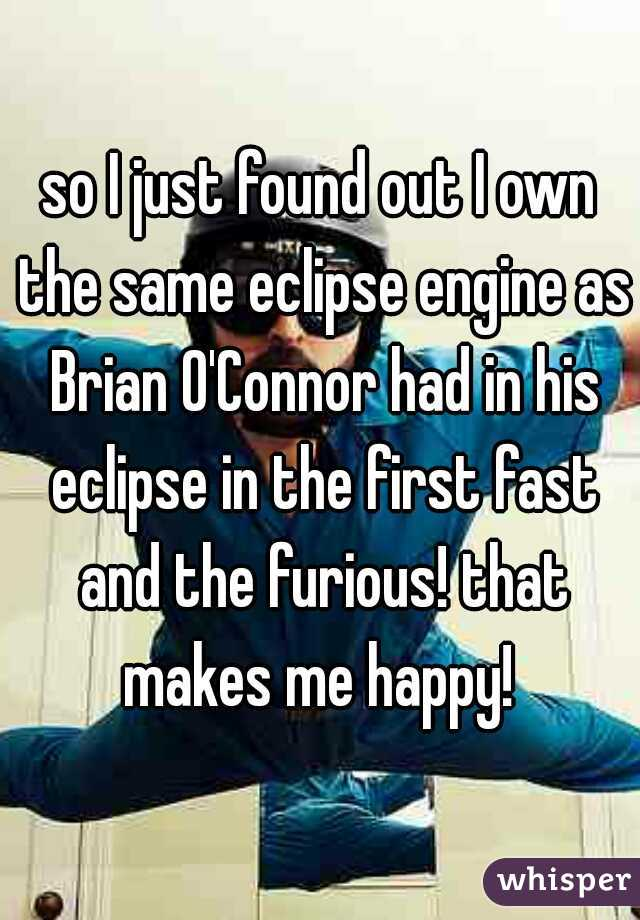 so I just found out I own the same eclipse engine as Brian O'Connor had in his eclipse in the first fast and the furious! that makes me happy!