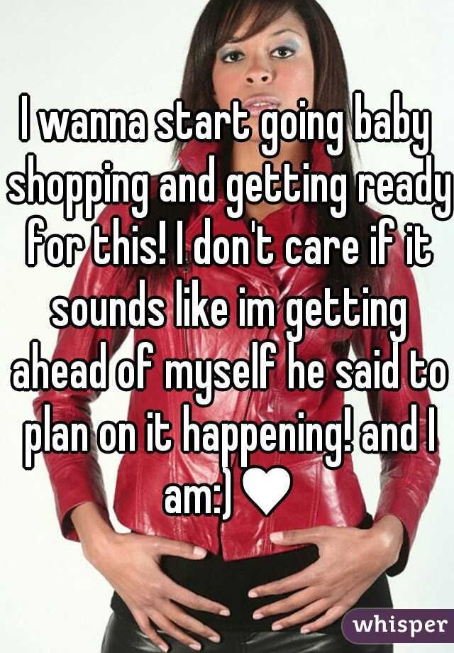 I wanna start going baby shopping and getting ready for this! I don't care if it sounds like im getting ahead of myself he said to plan on it happening! and I am:)♥