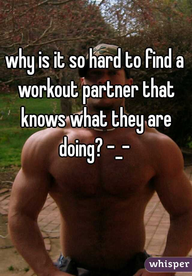 why is it so hard to find a workout partner that knows what they are doing? -_-