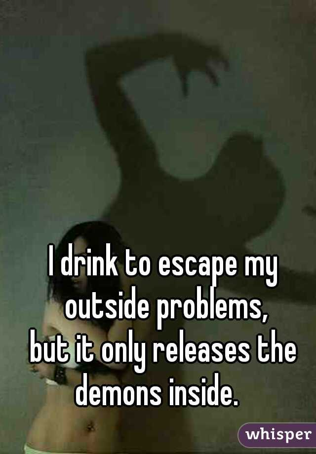 I drink to escape my outside problems, but it only releases the demons inside.