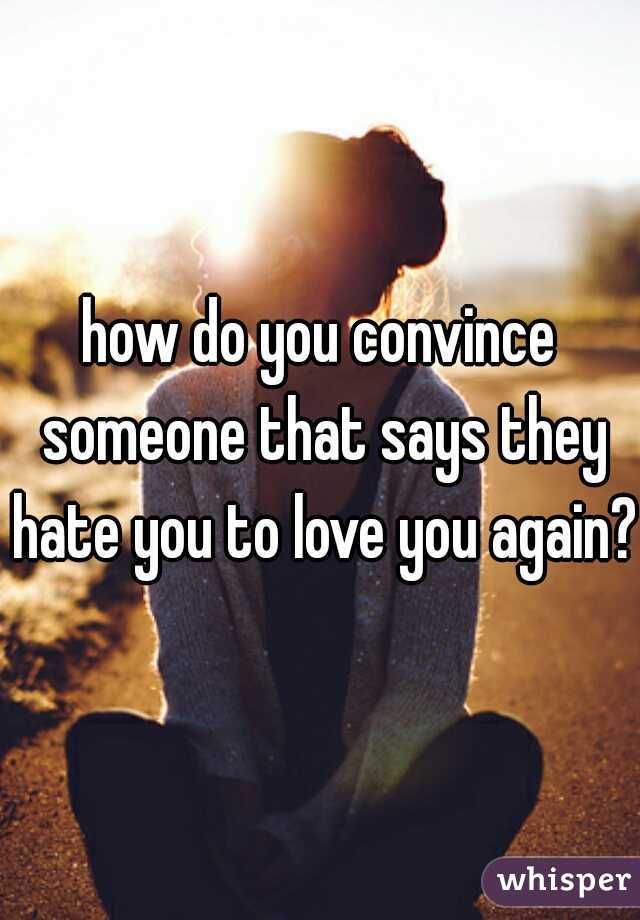 how do you convince someone that says they hate you to love you again?