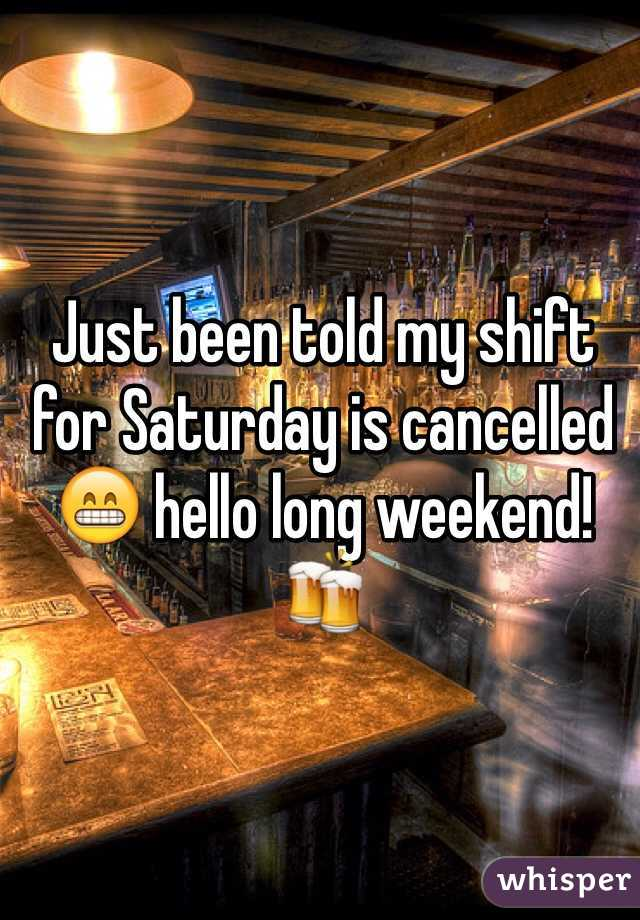 Just been told my shift for Saturday is cancelled 😁 hello long weekend! 🍻