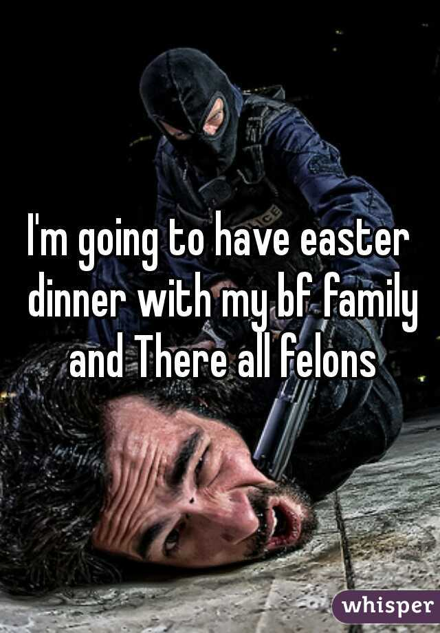I'm going to have easter dinner with my bf family and There all felons