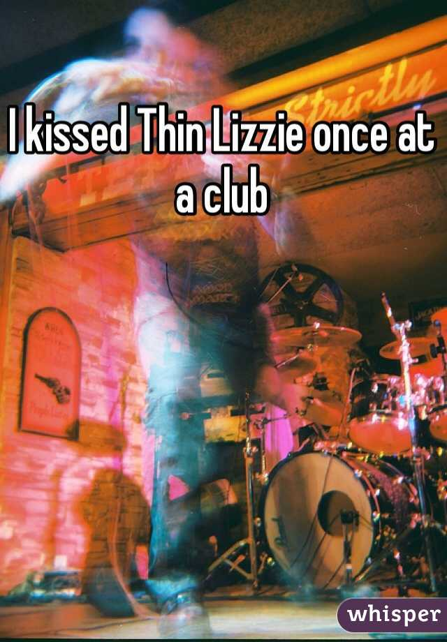 I kissed Thin Lizzie once at a club