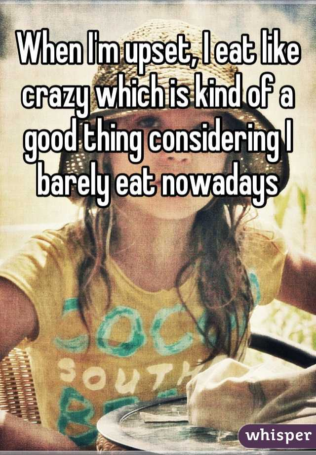 When I'm upset, I eat like crazy which is kind of a good thing considering I barely eat nowadays