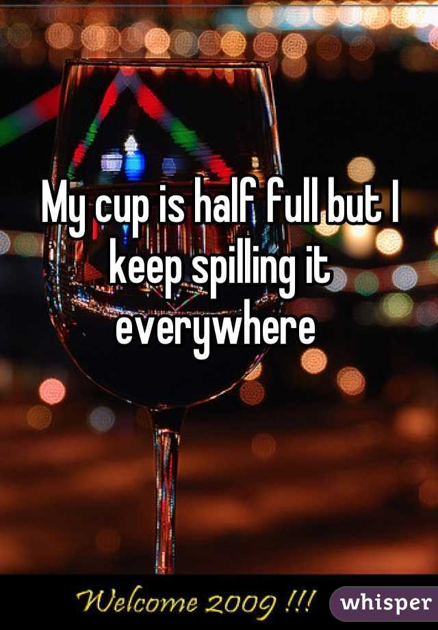 My cup is half full but I keep spilling it everywhere