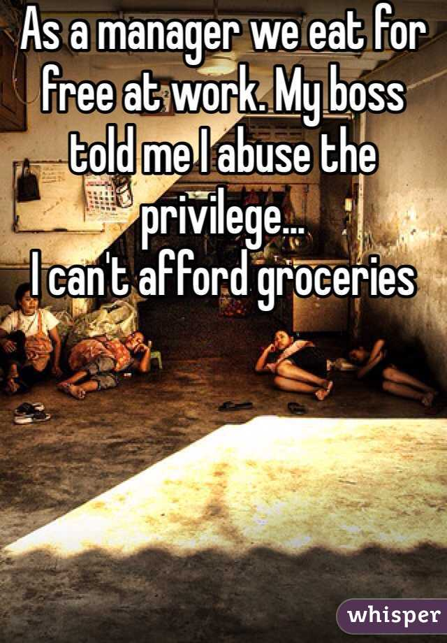 As a manager we eat for free at work. My boss told me I abuse the privilege... I can't afford groceries