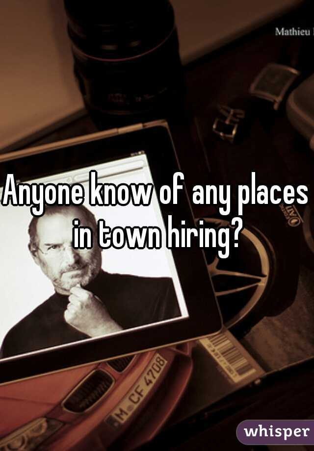 Anyone know of any places in town hiring?