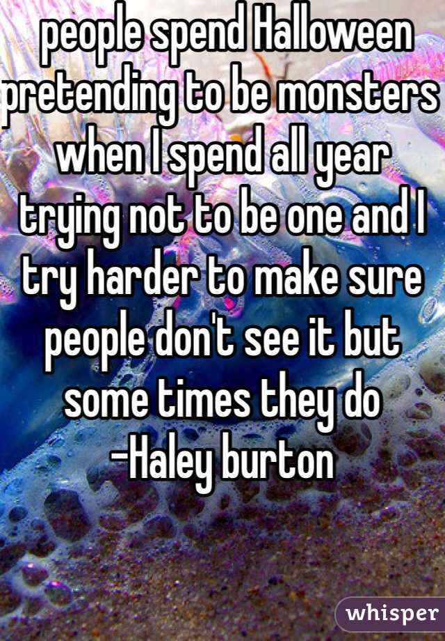 people spend Halloween pretending to be monsters when I spend all year trying not to be one and I try harder to make sure people don't see it but some times they do  -Haley burton