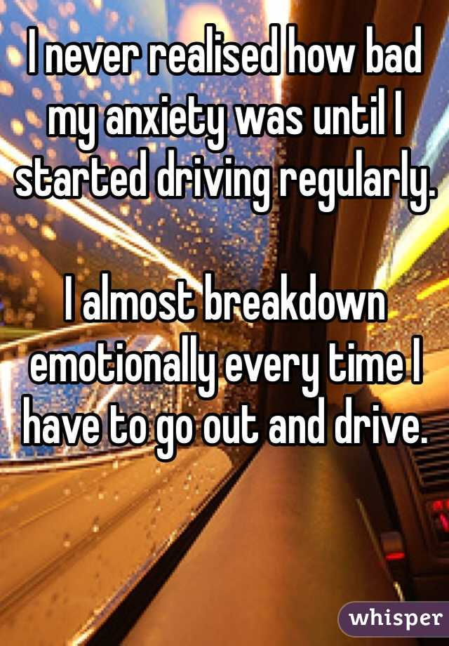 I never realised how bad my anxiety was until I started driving regularly.   I almost breakdown emotionally every time I have to go out and drive.