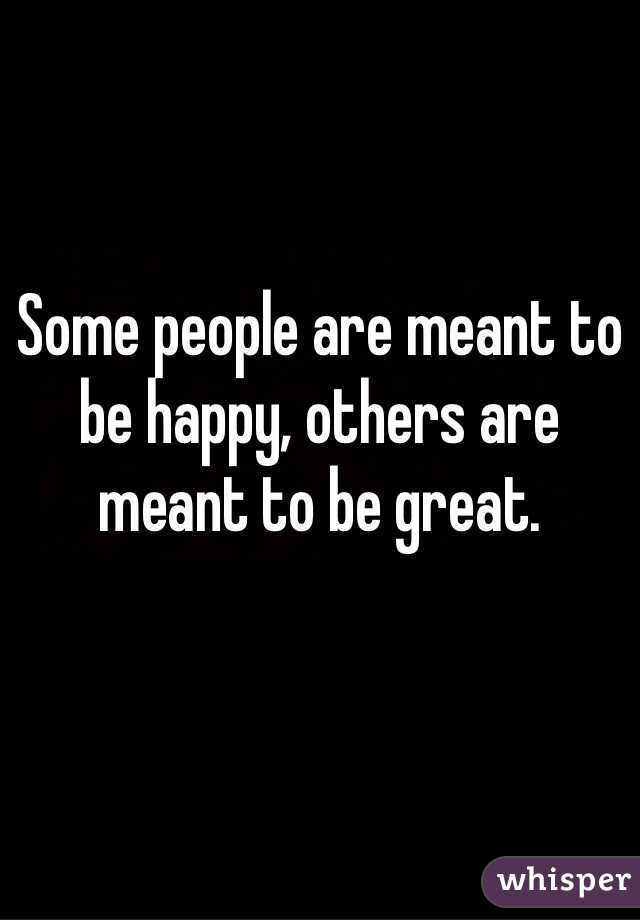 Some people are meant to be happy, others are meant to be great.
