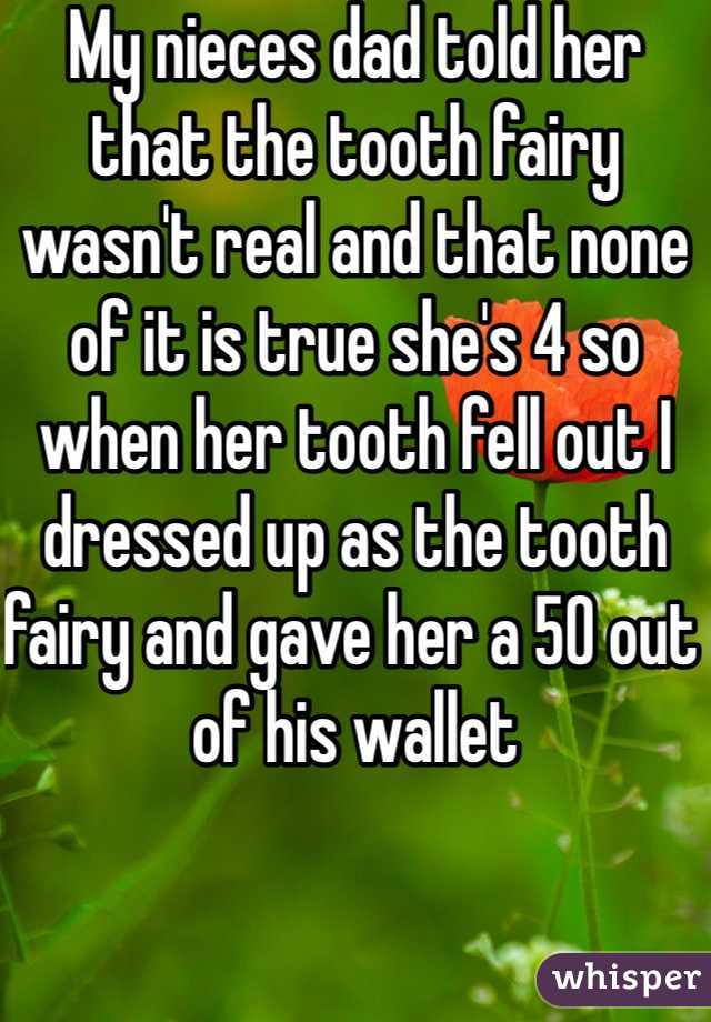My nieces dad told her that the tooth fairy wasn't real and that none of it is true she's 4 so when her tooth fell out I dressed up as the tooth fairy and gave her a 50 out of his wallet