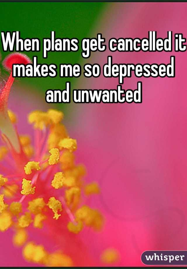 When plans get cancelled it makes me so depressed and unwanted