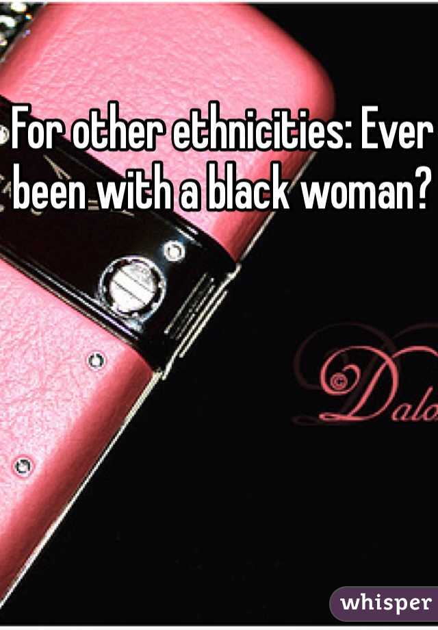 For other ethnicities: Ever been with a black woman?