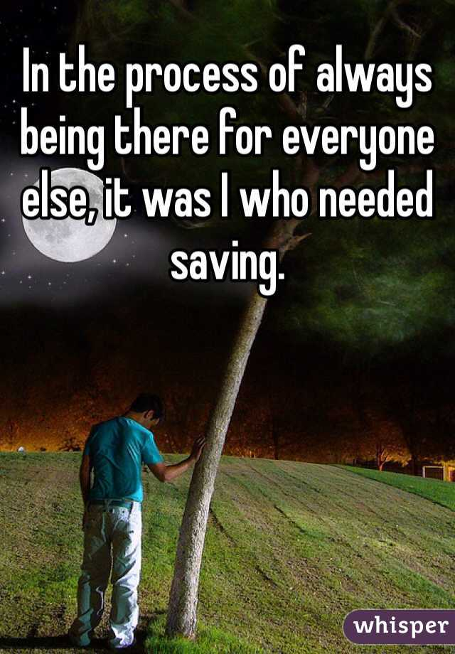 In the process of always being there for everyone else, it was I who needed saving.