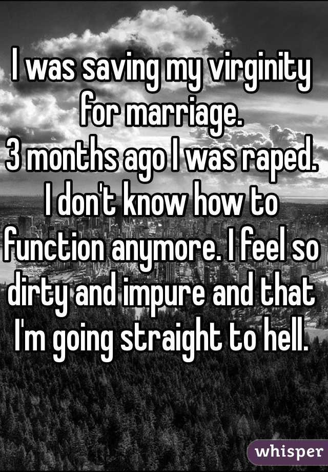 I was saving my virginity for marriage.  3 months ago I was raped. I don't know how to function anymore. I feel so dirty and impure and that I'm going straight to hell.