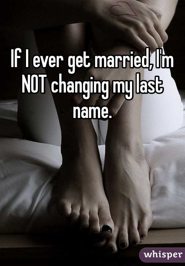 If I ever get married, I'm NOT changing my last name.