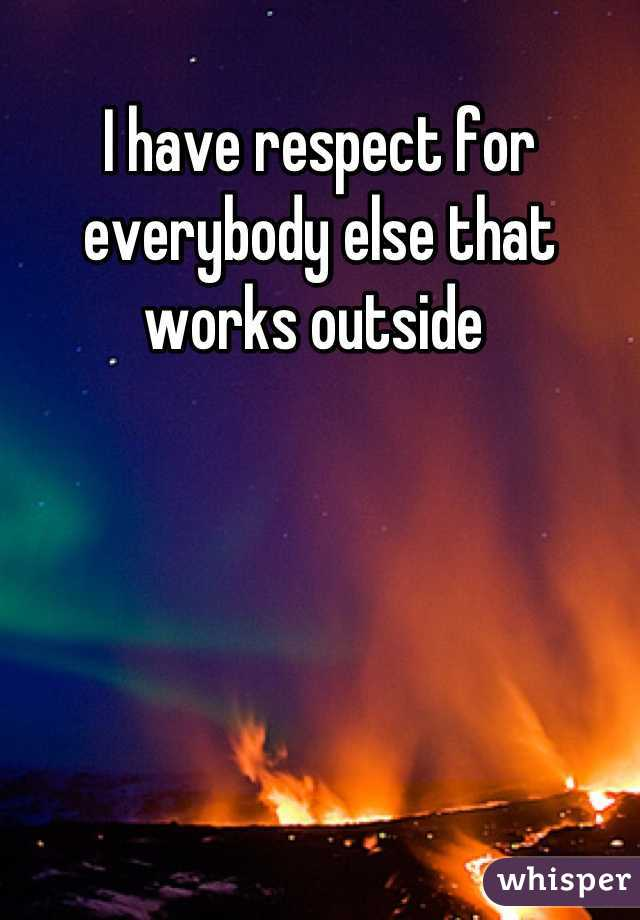 I have respect for everybody else that works outside